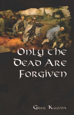 Only the Dead Are Forgiven by Greg Kuzma