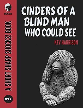 Cinders Of A Blind Man Who Could See (Short Sharp Shocks! Book 13) by Kev Harrison