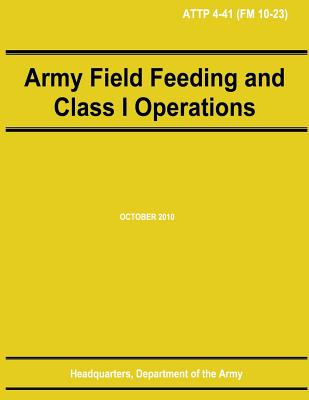 Army Field Feeding and Class I Operations (ATTP 4-41) by Department Of the Army