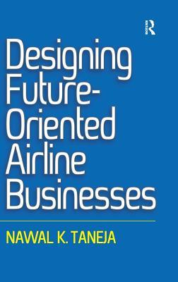 Designing Future-Oriented Airline Businesses by Nawal K. Taneja