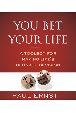 You Bet Your Life: A Toolbox for Making Life's Ultimate Decision by Paul Ernst