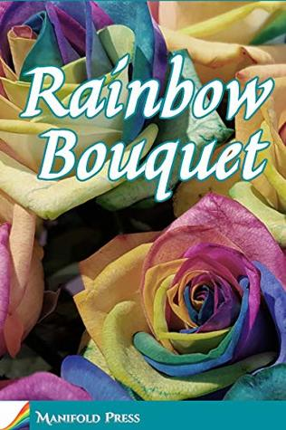 Rainbow Bouquet by Sarah Ash, Sean Robinson, Cheryl Morgan, Farah Mendlesohn, Erin Horakova, Garrick Jones, Victoria Melita Zammit, Harry Robertson, M.J. Logue, Edward Ahern, Kathleen Jowitt