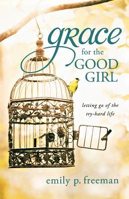 Grace for the Good Girl: Letting Go of the Try-Hard Life by Emily P. Freeman