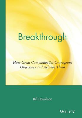 Breakthrough: How Great Companies Set Outrageous Objectives and Achieve Them by Bill Davidson