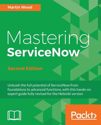 Mastering ServiceNow, Second Edition: Unleash the full potential of ServiceNow from foundations to advanced functions, with this hands-on expert guide by Martin Wood