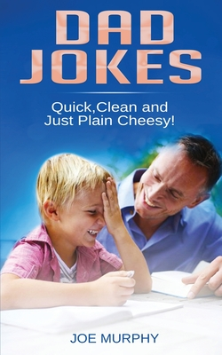 Dad Jokes: Quick, Clean and Just Plain Cheesy! by Joe Murphy