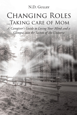 Changing Roles...Taking care of Mom: A Caregiver's Guide to Losing Your Mind and a Glimpse into the Secrets of the Universe by N. D. Gulley