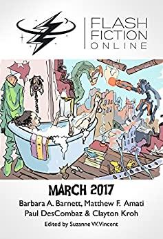 Flash Fiction Online March 2017 by Clayton Kroh, Matthew F. Amati, Suzanne W. Vincent, Paul DesCombaz, Jason S. Ridler, Barbara A. Barnett
