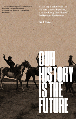 Our History Is the Future: Standing Rock Versus the Dakota Access Pipeline, and the Long Tradition of Indigenous Resistance by Nick Estes