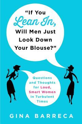 If You Lean In, Will Men Just Look Down Your Blouse?: Questions and Thoughts for Loud, Smart Women in Turbulent Times by Gina Barreca