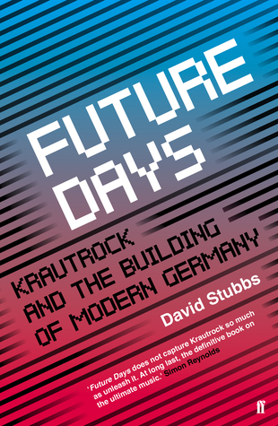 Future Days: Krautrock and the Building of Modern Germany by David Stubbs