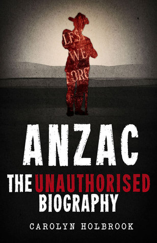Anzac, The Unauthorised Biography by Carolyn Holbrook