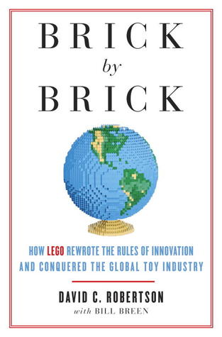 Brick by Brick: How LEGO Rewrote the Rules of Innovation and Conquered the Global Toy Industry by Bill Breen, David C. Robertson