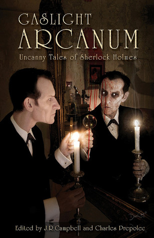 Gaslight Arcanum: Uncanny Tales of Sherlock Holmes by Kevin Cockle, Fred Saberhagen, Simon Clark, Stephen Volk, Charles Prepolec, Kim Newman, Tom English, Paul Kane, Christopher Fowler, Jeff Campbell, Lawrence C. Connolly, J.R. Campbell, Simon K. Unsworth, Tony Richards, William Meikle