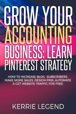 Grow Your Accounting Business: Learn Pinterest Strategy: How to Increase Blog Subscribers, Make More Sales, Design Pins, Automate & Get Website Traff by Kerrie Legend