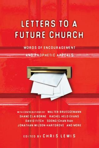 Letters To A Future Church by Andy Crouch, Ronald J. Sider, Aileen Van Ginkel, Nathan Colquhoun, Makoto Fujimura, Shane Claiborne, Peter Rollins, Walter Brueggemann, Ikenna Onyegbula, Chris Lewis, Tim Arnold, Kathy Escobar, Kester Brewin, Tim Challies, David E. Fitch, Jonathan Wilson-Hartgrove, Janell Anema, Rachel Held Evans, Soong-Chan Rah, James Shelley