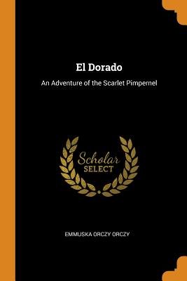 El Dorado: An Adventure of the Scarlet Pimpernel by Emmuska Orczy Orczy
