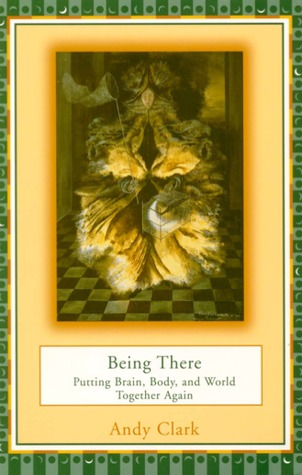 Being There: Putting Brain, Body, and World Together Again by Andy Clark