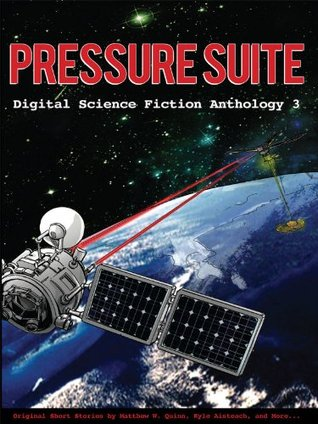 Pressure Suite (Digital Science Fiction Anthology, #3) by R.J. Bell, Kyle Aisteach, Matthew W. Quinn, Christine Clukey Reece, David Murphy, William R. Eakin, Kate O'Connor, James C. Glass, Jason Palmer, Laura J. Campbell, Fox McGeever