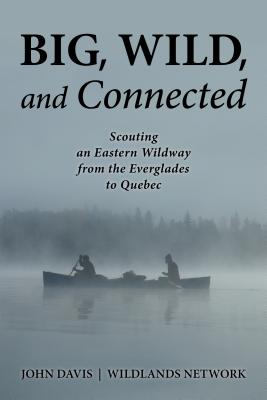 Big, Wild, and Connected: Scouting an Eastern Wildway from the Everglades to Quebec by John Davis
