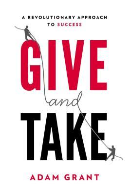 Give and Take: A Revolutionary Approach to Success by Adam M. Grant