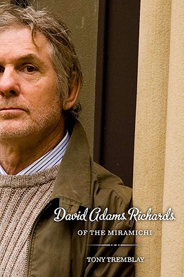 David Adams Richards of the Miramichi: A Biographical Introduction to His Work by Tony Tremblay