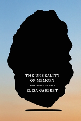 The Unreality of Memory: And Other Essays by Elisa Gabbert