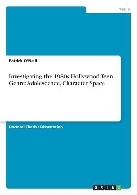 Investigating the 1980s Hollywood Teen Genre: Adolescence, Character, Space by Patrick O'Neill