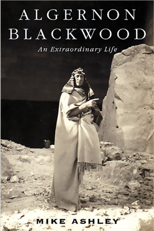 Algernon Blackwood: An Extraordinary Life by Mike Ashley