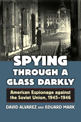 Spying Through a Glass Darkly: American Espionage Against the Soviet Union, 1945-1946 by David Alvarez, Eduard Mark