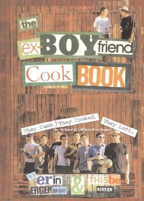 The Ex-Boyfriend Cookbook: They Came, They Cooked, They Left (But We Ended Up with Some Great Recipes) by Erin Ergenbright, Thisbe Nissen