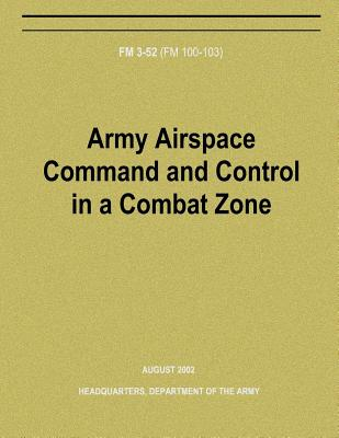 Army Airspace Command and Control in a Combat Zone (FM 3-52) by Department Of the Army
