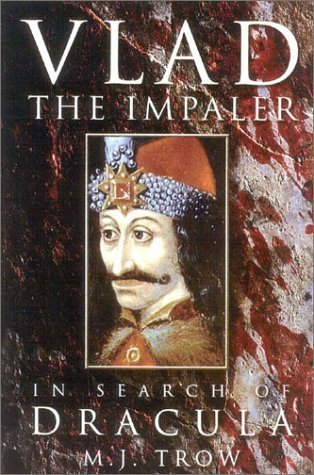 Vlad the Impaler: In Search of the Real Dracula by M.J. Trow