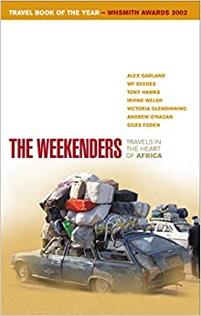 The Weekenders: Travels in the Heart of Africa by Victoria Glendinning, Andrew O'Hagan, Giles Foden, Sue Ryan, Alex Garland, Tony Hawks, Irvine Welsh, W.F. Deedes