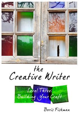 The Creative Writer, Level Three: Building Your Craft by Boris Fishman