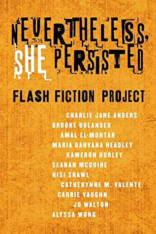 Nevertheless, She Persisted: Flash Fiction Project by Catherynne M. Valente, Maria Dahvana Headley, Jo Walton, Nisi Shawl, Carrie Vaughn, Brooke Bolander, Alyssa Wong, Diana M. Pho, Amal El-Mohtar, Seanan McGuire, Charlie Jane Anders, Kameron Hurley