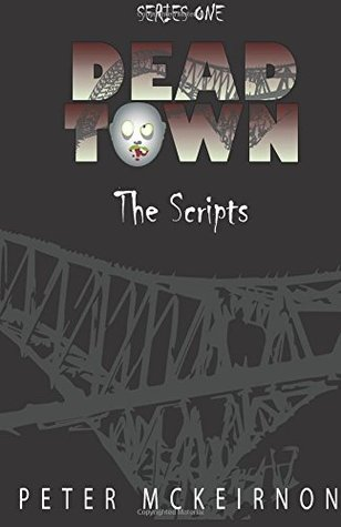 Dead Town Series 1: The Scripts by Peter Mckeirnon