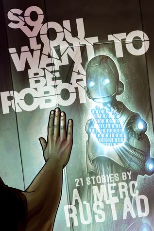So You Want to be a Robot and Other Stories by A. Merc Rustad