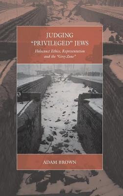 Judging 'privileged' Jews: Holocaust Ethics, Representation, and the 'grey Zone by Adam Brown
