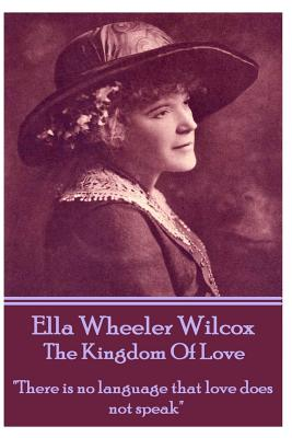 Ella Wheeler Wilcox's the Kingdom of Love: There Is No Language That Love Does Not Speak by Ella Wheeler Wilcox