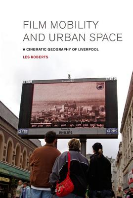 Film, Mobility and Urban Space: A Cinematic Geography of Liverpool by Les Roberts