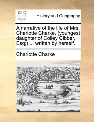 A Narrative of the Life of Mrs. Charlotte Charke, (Youngest Daughter of Colley Cibber, Esq;) ... Written by Herself. by Charlotte Charke