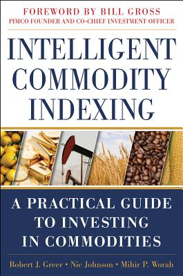 Intelligent Commodity Indexing: A Practical Guide to Investing in Commodities by Nic Johnson, Robert Greer, Mihir P. Worah