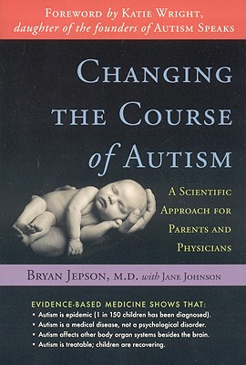 Changing the Course of Autism: A Scientific Approach for Parents and Physicians by Bryan Jepson, Jane Johnson