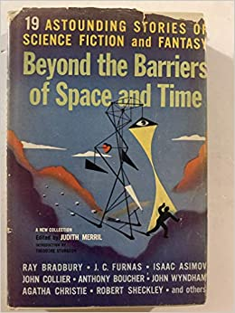 Beyond the Barriers of Space and Time by John Wyndham, Judith Merril, David Grinnell, Anthony Boucher, Rhoda Broughton, Theodore R. Cogswell, Will Thompson, Philip K. Dick, John Collier, Theodore Sturgeon, J.J. Coupling, Walter M. Miller Jr., Robert Sheckley, Agatha Christie, Alex Apostolides, J.C. Furnas, Katherine Anne MacLean, Isaac Asimov, Bill Brown, Peter Phillips, Mark Clifton, Ray Bradbury