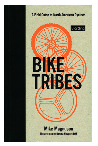 Bike Tribes: A Field Guide to North American Cyclists by Mike Magnuson