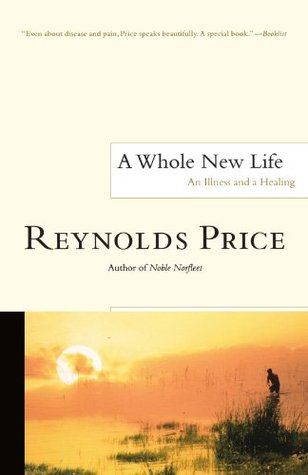 A Whole New Life: An Illness and a Healing by Reynolds Price