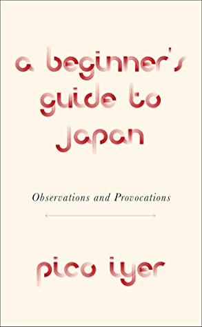 A Beginner's Guide to Japan: Observations and Provocations by Pico Iyer