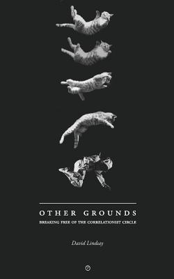 Other Grounds: Breaking Free of the Correlationist Circle by David Lindsay
