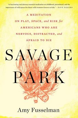 Savage Park: A Meditation on Play, Space, and Risk for Americans Who Are Nervous, Distracted, and Afraid to Die by Amy Fusselman